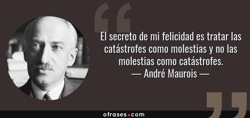 Frases de André Maurois - El secreto de mi felicidad es tratar las catástrofes como molestias y no las molestias como catástrofes.