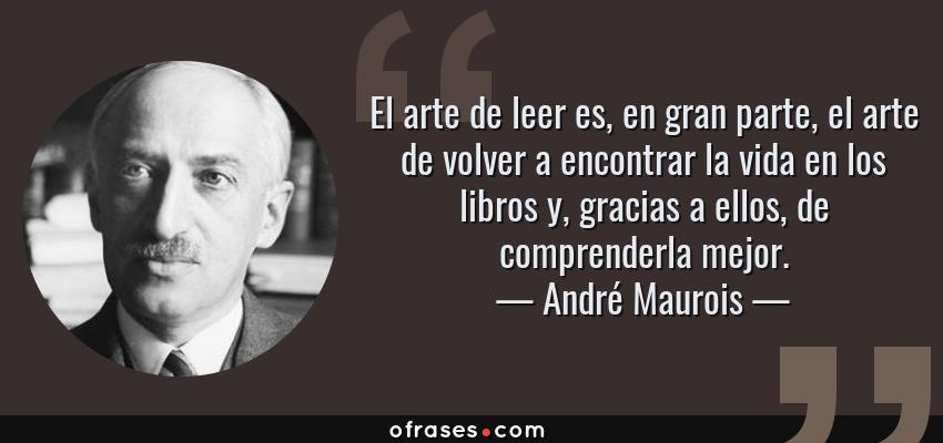 Frases de André Maurois - El arte de leer es, en gran parte, el arte de volver a encontrar la vida en los libros y, gracias a ellos, de comprenderla mejor.