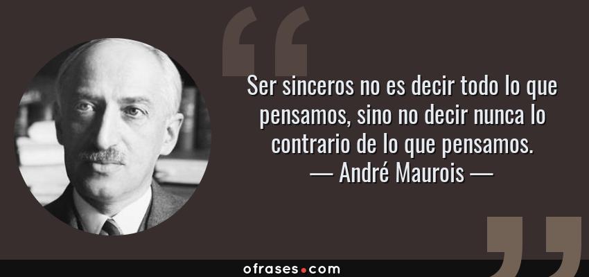 Frases de André Maurois - Ser sinceros no es decir todo lo que pensamos, sino no decir nunca lo contrario de lo que pensamos.