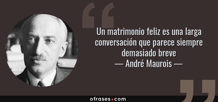 André Maurois Un Matrimonio Feliz Es Una Larga Conversación