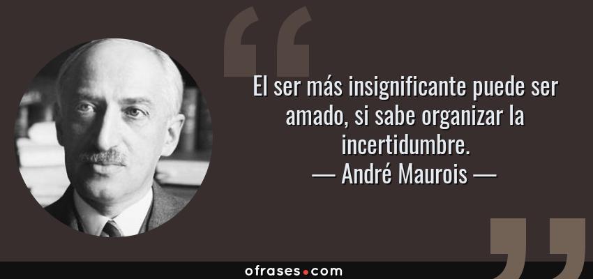 Frases de André Maurois - El ser más insignificante puede ser amado, si sabe organizar la incertidumbre.