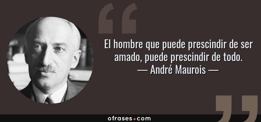 Frases de André Maurois - El hombre que puede prescindir de ser amado, puede prescindir de todo.