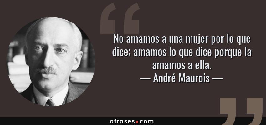 Frases de André Maurois - No amamos a una mujer por lo que dice; amamos lo que dice porque la amamos a ella.