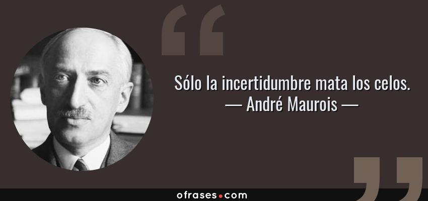 Frases de André Maurois - Sólo la incertidumbre mata los celos.