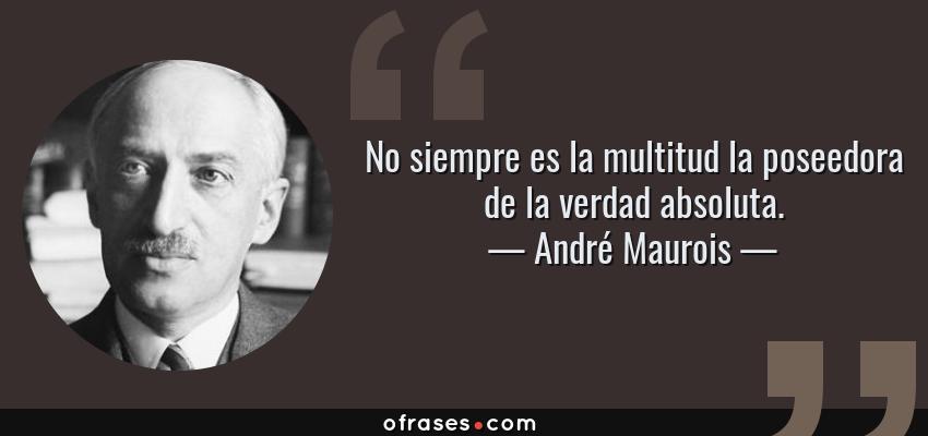 Frases de André Maurois - No siempre es la multitud la poseedora de la verdad absoluta.