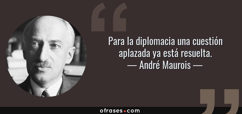 Frases de André Maurois - Para la diplomacia una cuestión aplazada ya está resuelta.