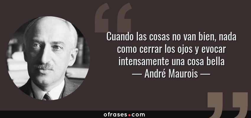 Frases de André Maurois - Cuando las cosas no van bien, nada como cerrar los ojos y evocar intensamente una cosa bella