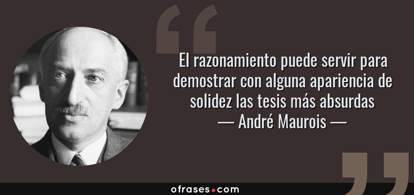 Frases de André Maurois - El razonamiento puede servir para demostrar con alguna apariencia de solidez las tesis más absurdas