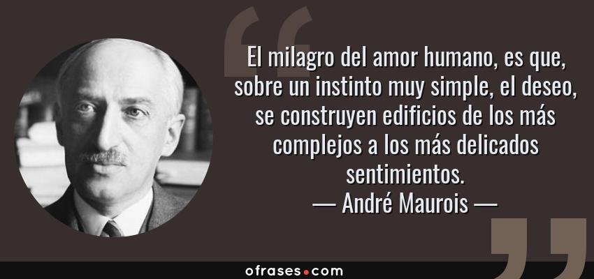 Frases de André Maurois - El milagro del amor humano, es que, sobre un instinto muy simple, el deseo, se construyen edificios de los más complejos a los más delicados sentimientos.