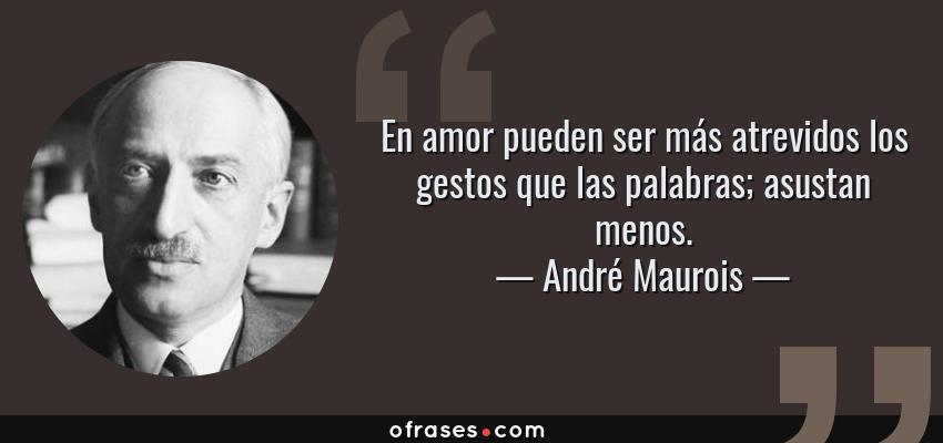 Frases de André Maurois - En amor pueden ser más atrevidos los gestos que las palabras; asustan menos.