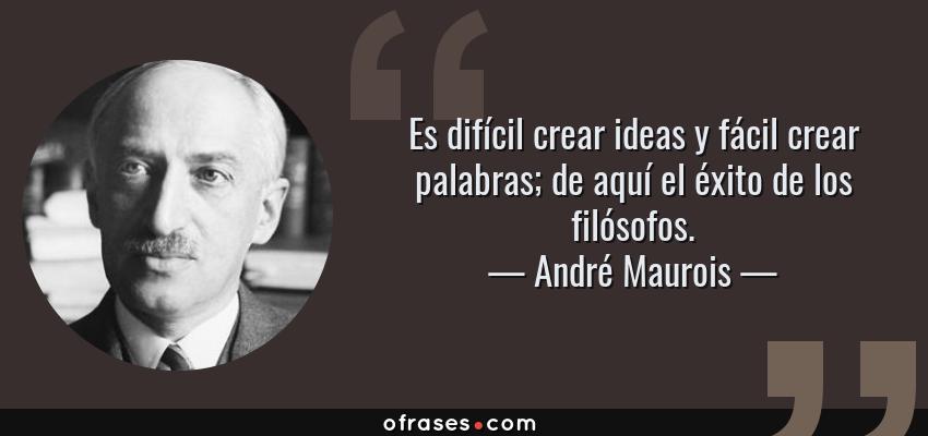 Frases de André Maurois - Es difícil crear ideas y fácil crear palabras; de aquí el éxito de los filósofos.