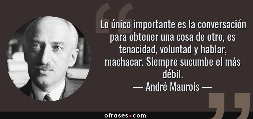 Frases de André Maurois - Lo único importante es la conversación para obtener una cosa de otro, es tenacidad, voluntad y hablar, machacar. Siempre sucumbe el más débil.