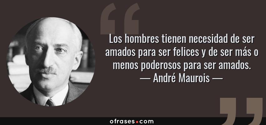 Frases de André Maurois - Los hombres tienen necesidad de ser amados para ser felices y de ser más o menos poderosos para ser amados.
