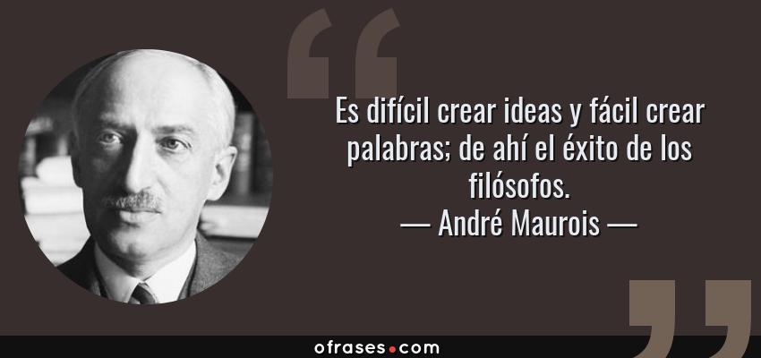 Frases de André Maurois - Es difícil crear ideas y fácil crear palabras; de ahí el éxito de los filósofos.