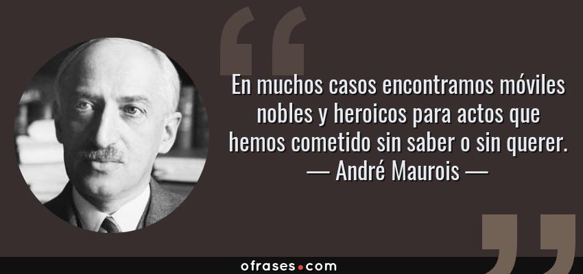 Frases de André Maurois - En muchos casos encontramos móviles nobles y heroicos para actos que hemos cometido sin saber o sin querer.