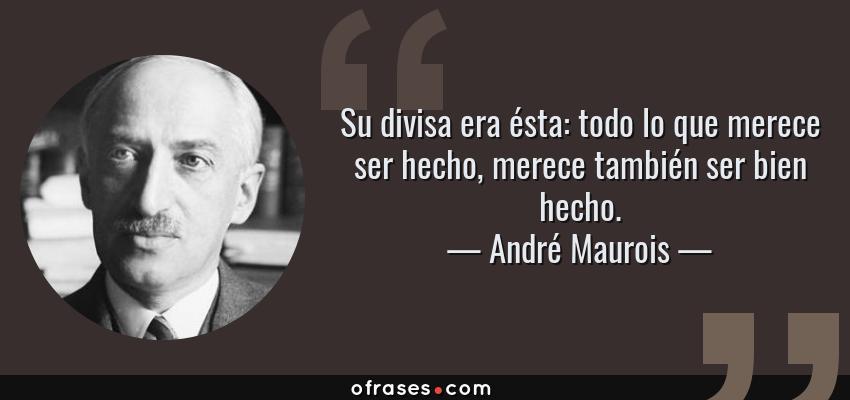 Frases de André Maurois - Su divisa era ésta: todo lo que merece ser hecho, merece también ser bien hecho.