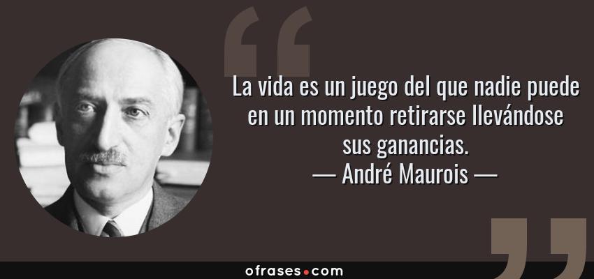Frases de André Maurois - La vida es un juego del que nadie puede en un momento retirarse llevándose sus ganancias.