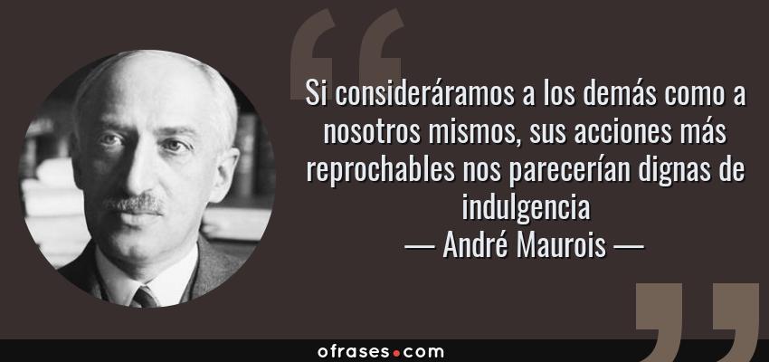 Frases de André Maurois - Si consideráramos a los demás como a nosotros mismos, sus acciones más reprochables nos parecerían dignas de indulgencia