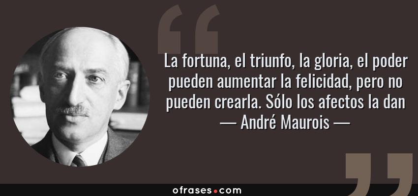 Frases de André Maurois - La fortuna, el triunfo, la gloria, el poder pueden aumentar la felicidad, pero no pueden crearla. Sólo los afectos la dan