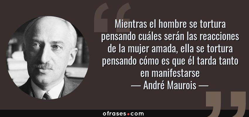 Frases de André Maurois - Mientras el hombre se tortura pensando cuáles serán las reacciones de la mujer amada, ella se tortura pensando cómo es que él tarda tanto en manifestarse