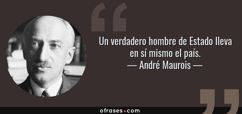 Frases de André Maurois - Un verdadero hombre de Estado lleva en sí mismo el país.