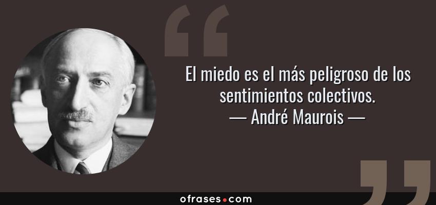 Frases de André Maurois - El miedo es el más peligroso de los sentimientos colectivos.