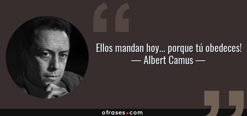 Frases de Albert Camus - Ellos mandan hoy... porque tú obedeces!