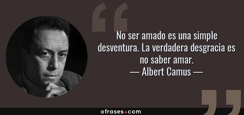 Frases de Albert Camus - No ser amado es una simple desventura. La verdadera desgracia es no saber amar.