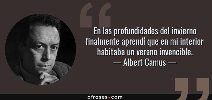 Frases de Albert Camus - En las profundidades del invierno finalmente aprendí que en mi interior habitaba un verano invencible.