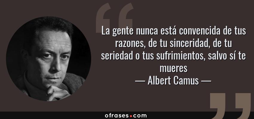 Frases de Albert Camus - La gente nunca está convencida de tus razones, de tu sinceridad, de tu seriedad o tus sufrimientos, salvo sí te mueres