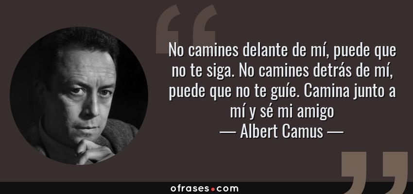 Frases de Albert Camus - No camines delante de mí, puede que no te siga. No camines detrás de mí, puede que no te guíe. Camina junto a mí y sé mi amigo