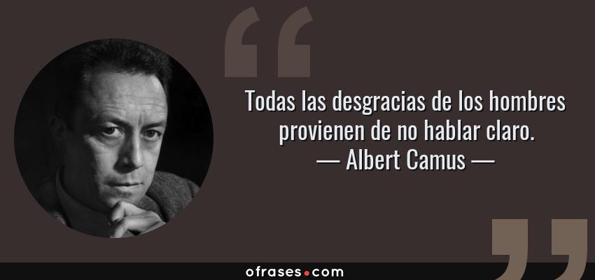 Frases de Albert Camus - Todas las desgracias de los hombres provienen de no hablar claro.