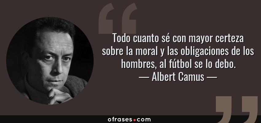Frases de Albert Camus - Todo cuanto sé con mayor certeza sobre la moral y las obligaciones de los hombres, al fútbol se lo debo.