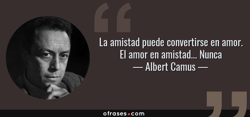 Frases de Albert Camus - La amistad puede convertirse en amor. El amor en amistad... Nunca