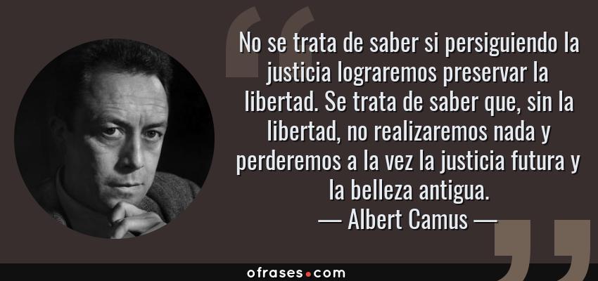 Frases de Albert Camus - No se trata de saber si persiguiendo la justicia lograremos preservar la libertad. Se trata de saber que, sin la libertad, no realizaremos nada y perderemos a la vez la justicia futura y la belleza antigua.