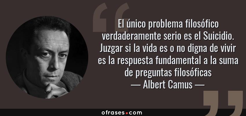 Frases de Albert Camus - El único problema filosófico verdaderamente serio es el Suicidio. Juzgar si la vida es o no digna de vivir es la respuesta fundamental a la suma de preguntas filosóficas