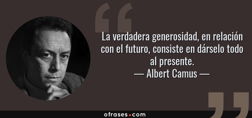 Frases de Albert Camus - La verdadera generosidad, en relación con el futuro, consiste en dárselo todo al presente.