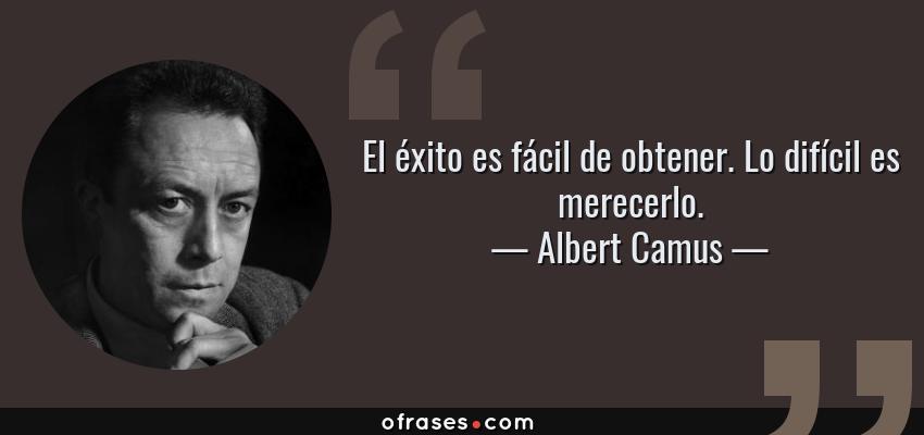 Frases de Albert Camus - El éxito es fácil de obtener. Lo difícil es merecerlo.