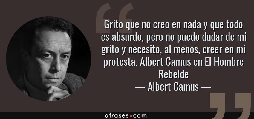 Frases de Albert Camus - Grito que no creo en nada y que todo es absurdo, pero no puedo dudar de mi grito y necesito, al menos, creer en mi protesta. Albert Camus en El Hombre Rebelde