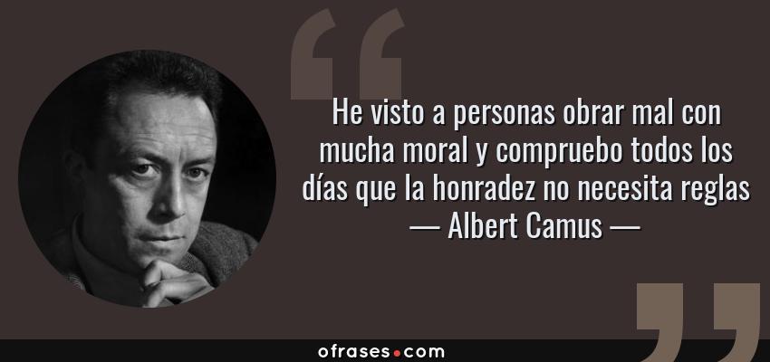 Frases de Albert Camus - He visto a personas obrar mal con mucha moral y compruebo todos los días que la honradez no necesita reglas