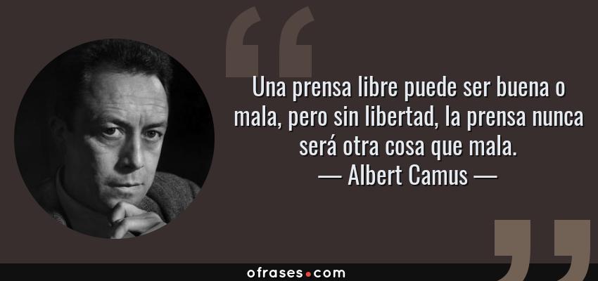 Frases de Albert Camus - Una prensa libre puede ser buena o mala, pero sin libertad, la prensa nunca será otra cosa que mala.