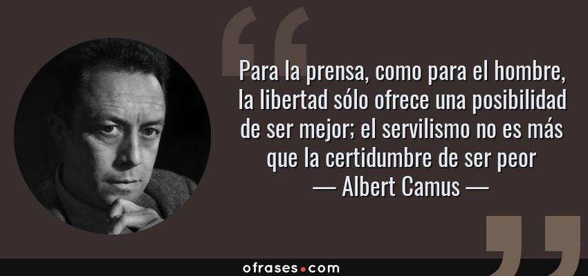 Frases de Albert Camus - Para la prensa, como para el hombre, la libertad sólo ofrece una posibilidad de ser mejor; el servilismo no es más que la certidumbre de ser peor