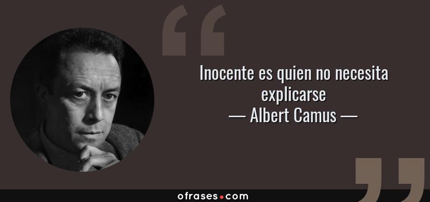 Frases de Albert Camus - Inocente es quien no necesita explicarse