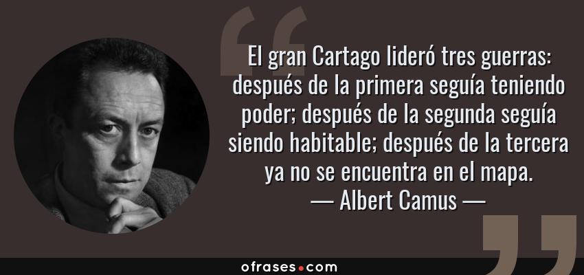 Frases de Albert Camus - El gran Cartago lideró tres guerras: después de la primera seguía teniendo poder; después de la segunda seguía siendo habitable; después de la tercera ya no se encuentra en el mapa.
