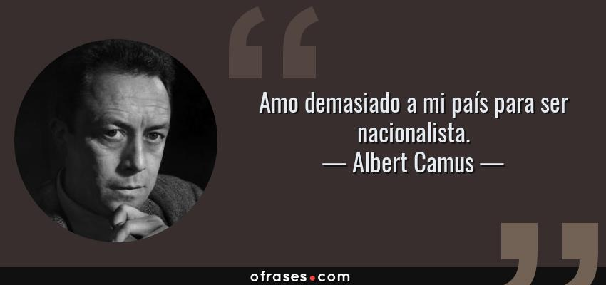 Frases de Albert Camus - Amo demasiado a mi país para ser nacionalista.
