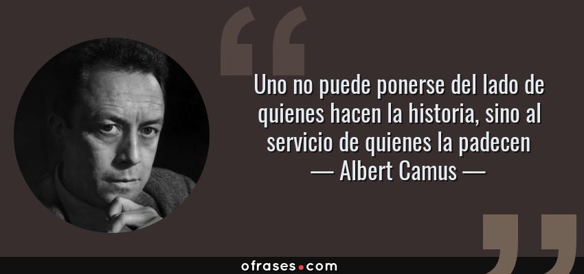 Frases de Albert Camus - Uno no puede ponerse del lado de quienes hacen la historia, sino al servicio de quienes la padecen