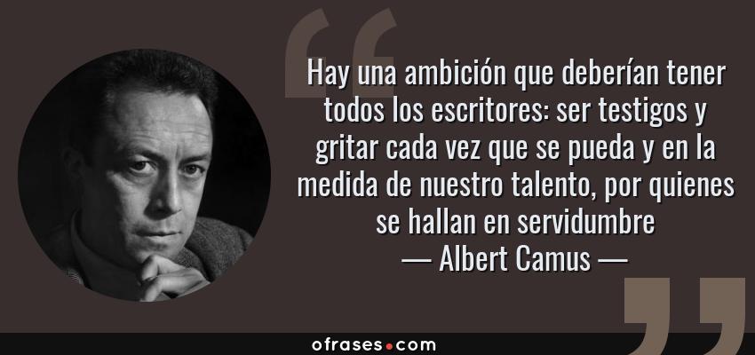 Frases de Albert Camus - Hay una ambición que deberían tener todos los escritores: ser testigos y gritar cada vez que se pueda y en la medida de nuestro talento, por quienes se hallan en servidumbre