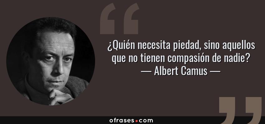 Frases de Albert Camus - ¿Quién necesita piedad, sino aquellos que no tienen compasión de nadie?