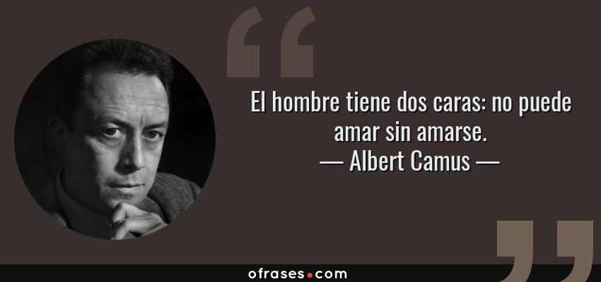 Frases de Albert Camus - El hombre tiene dos caras: no puede amar sin amarse.
