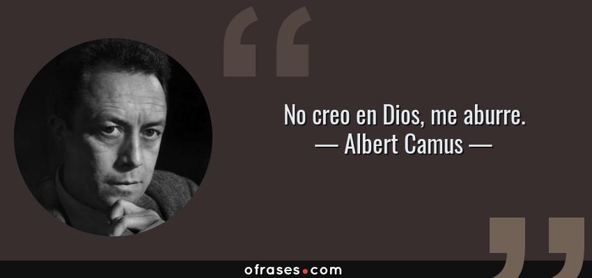 Frases de Albert Camus - No creo en Dios, me aburre.